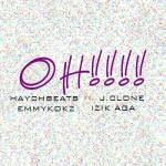 HaychBeatz – Oh! (ft J.Clone, Emmykokz, Izik Aga)